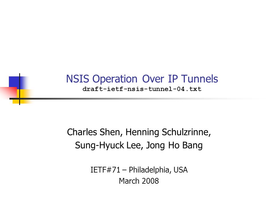 NSIS Operation Over IP Tunnels draft-ietf-nsis-tunnel-04.txt Charles Shen, Henning Schulzrinne, Sung-Hyuck Lee, Jong Ho Bang IETF#71 – Philadelphia, USA March 2008