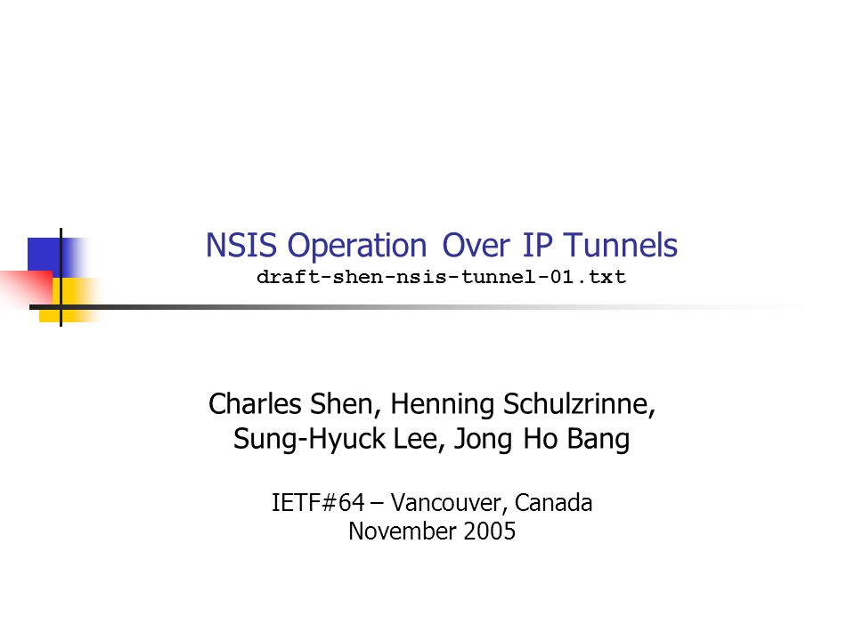 NSIS Operation Over IP Tunnels draft-shen-nsis-tunnel-01.txt Charles Shen, Henning Schulzrinne, Sung-Hyuck Lee, Jong Ho Bang IETF#64 – Vancouver, Canada November 2005