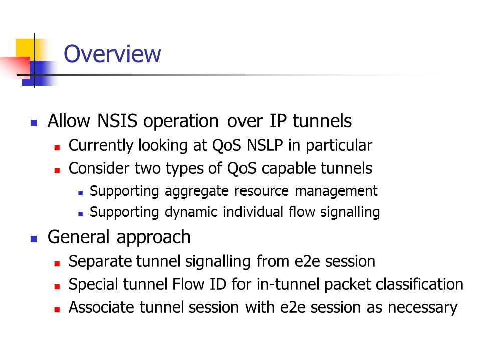 Overview Allow NSIS operation over IP tunnels Currently looking at QoS NSLP in particular Consider two types of QoS capable tunnels Supporting aggregate resource management Supporting dynamic individual flow signalling General approach Separate tunnel signalling from e2e session Special tunnel Flow ID for in-tunnel packet classification Associate tunnel session with e2e session as necessary