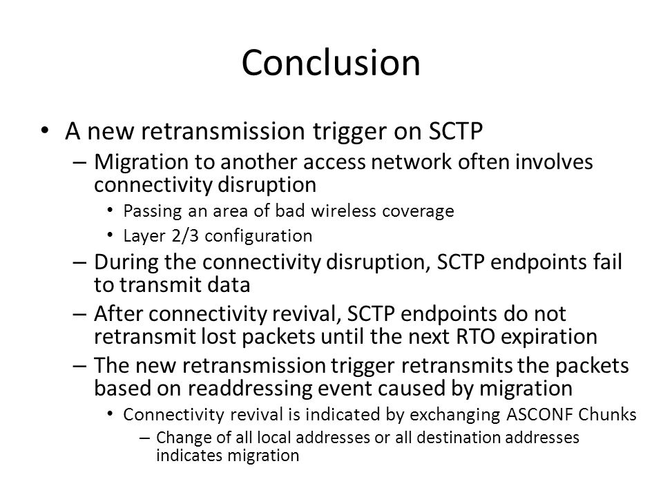 Conclusion A new retransmission trigger on SCTP – Migration to another access network often involves connectivity disruption Passing an area of bad wireless coverage Layer 2/3 configuration – During the connectivity disruption, SCTP endpoints fail to transmit data – After connectivity revival, SCTP endpoints do not retransmit lost packets until the next RTO expiration – The new retransmission trigger retransmits the packets based on readdressing event caused by migration Connectivity revival is indicated by exchanging ASCONF Chunks – Change of all local addresses or all destination addresses indicates migration