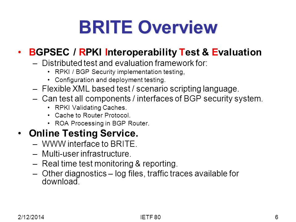 BRITE Overview BGPSEC / RPKI Interoperability Test & Evaluation –Distributed test and evaluation framework for: RPKI / BGP Security implementation testing, Configuration and deployment testing.