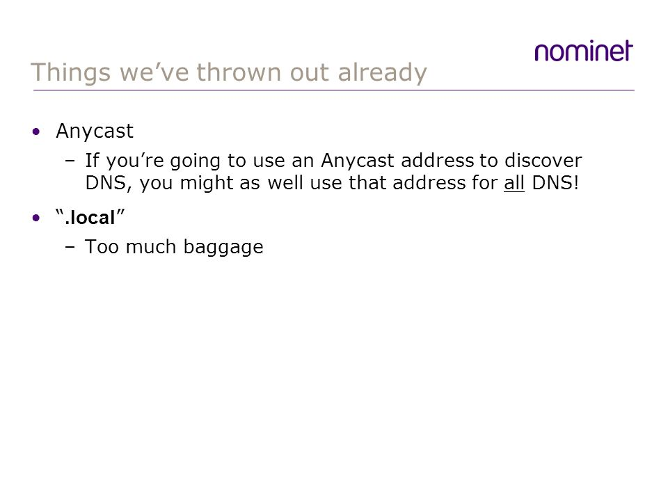 Things weve thrown out already Anycast –If youre going to use an Anycast address to discover DNS, you might as well use that address for all DNS!.local –Too much baggage