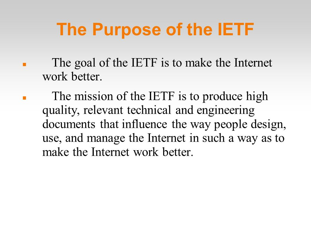 The Purpose of the IETF The goal of the IETF is to make the Internet work better.