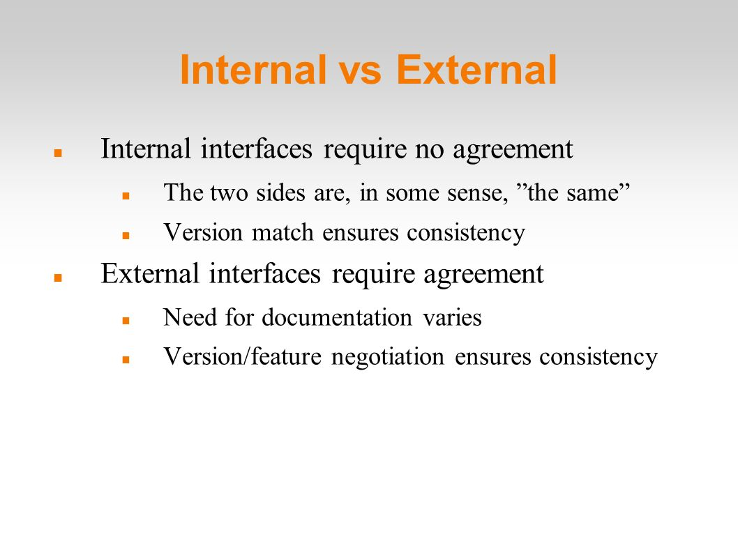 Internal vs External Internal interfaces require no agreement The two sides are, in some sense, the same Version match ensures consistency External interfaces require agreement Need for documentation varies Version/feature negotiation ensures consistency