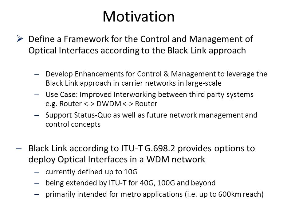 Motivation Define a Framework for the Control and Management of Optical Interfaces according to the Black Link approach – Develop Enhancements for Control & Management to leverage the Black Link approach in carrier networks in large-scale – Use Case: Improved Interworking between third party systems e.g.