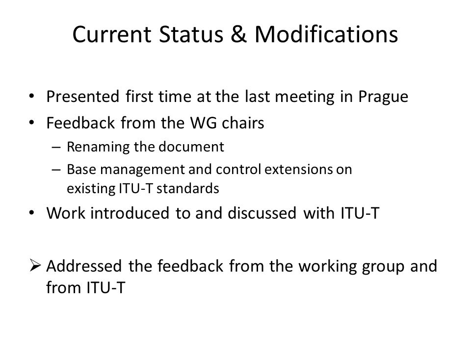 Current Status & Modifications Presented first time at the last meeting in Prague Feedback from the WG chairs – Renaming the document – Base management and control extensions on existing ITU-T standards Work introduced to and discussed with ITU-T Addressed the feedback from the working group and from ITU-T