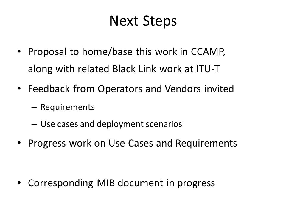 Next Steps Proposal to home/base this work in CCAMP, along with related Black Link work at ITU-T Feedback from Operators and Vendors invited – Requirements – Use cases and deployment scenarios Progress work on Use Cases and Requirements Corresponding MIB document in progress