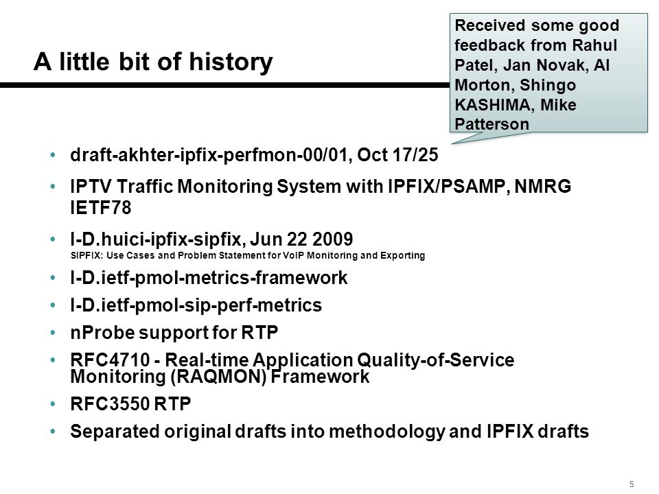 555 A little bit of history draft-akhter-ipfix-perfmon-00/01, Oct 17/25 IPTV Traffic Monitoring System with IPFIX/PSAMP, NMRG IETF78 I-D.huici-ipfix-sipfix, Jun 22 2009 SIPFIX: Use Cases and Problem Statement for VoIP Monitoring and Exporting I-D.ietf-pmol-metrics-framework I-D.ietf-pmol-sip-perf-metrics nProbe support for RTP RFC4710 - Real-time Application Quality-of-Service Monitoring (RAQMON) Framework RFC3550 RTP Separated original drafts into methodology and IPFIX drafts Received some good feedback from Rahul Patel, Jan Novak, Al Morton, Shingo KASHIMA, Mike Patterson