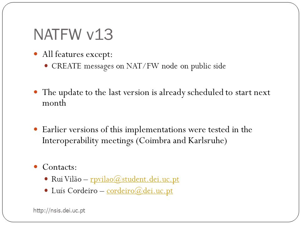NATFW v13 All features except: CREATE messages on NAT/FW node on public side The update to the last version is already scheduled to start next month Earlier versions of this implementations were tested in the Interoperability meetings (Coimbra and Karlsruhe) Contacts: Rui Vilão – rpvilao@student.dei.uc.ptrpvilao@student.dei.uc.pt Luís Cordeiro – cordeiro@dei.uc.ptcordeiro@dei.uc.pt http://nsis.dei.uc.pt