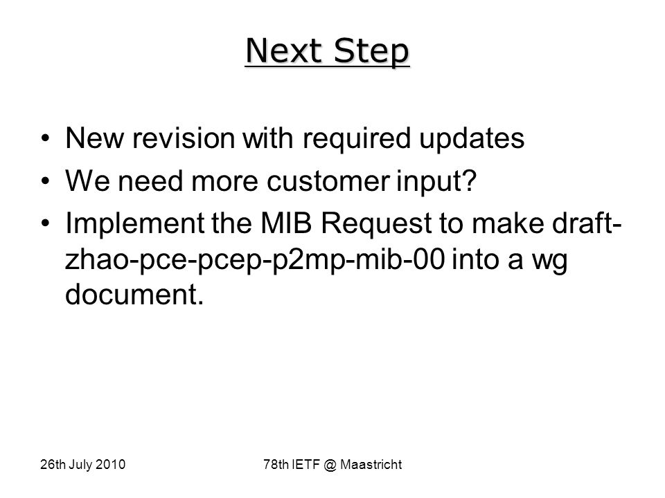 26th July 201078th IETF @ Maastricht Next Step New revision with required updates We need more customer input.
