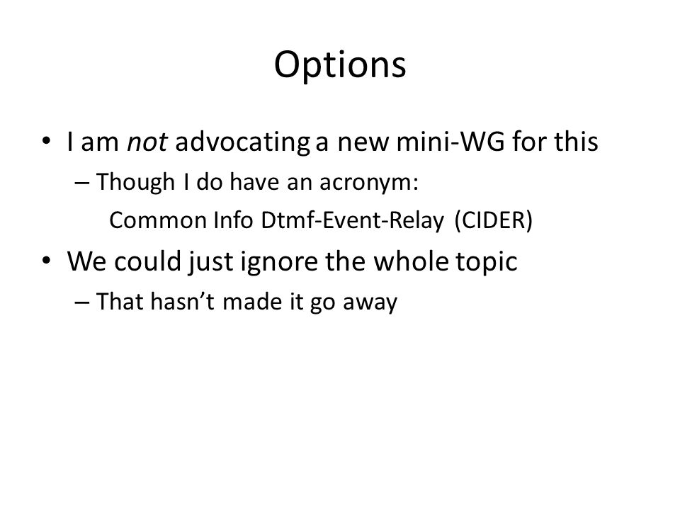 Options I am not advocating a new mini-WG for this – Though I do have an acronym: Common Info Dtmf-Event-Relay (CIDER) We could just ignore the whole topic – That hasnt made it go away