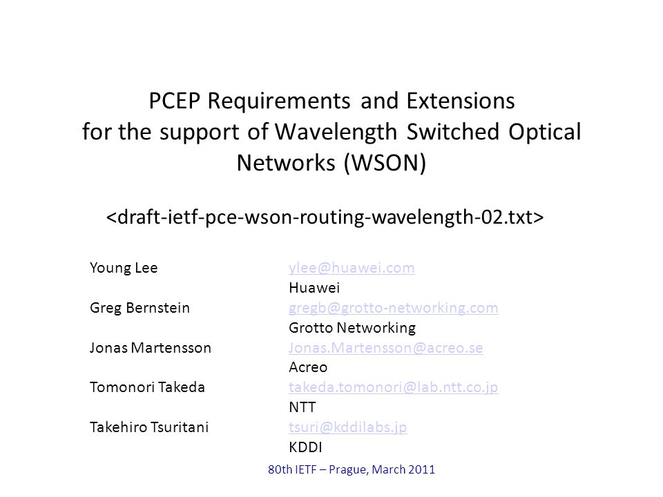 80th IETF – Prague, March 2011 PCEP Requirements and Extensions for the support of Wavelength Switched Optical Networks (WSON) Young Leeylee@huawei.comylee@huawei.com Huawei Greg Bernsteingregb@grotto-networking.comgregb@grotto-networking.com Grotto Networking Jonas Martensson Jonas.Martensson@acreo.seJonas.Martensson@acreo.se Acreo Tomonori Takedatakeda.tomonori@lab.ntt.co.jptakeda.tomonori@lab.ntt.co.jp NTT Takehiro Tsuritanitsuri@kddilabs.jptsuri@kddilabs.jp KDDI
