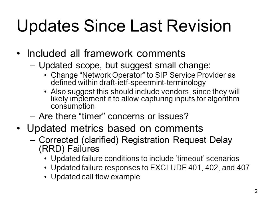 2 Updates Since Last Revision Included all framework comments –Updated scope, but suggest small change: Change Network Operator to SIP Service Provider as defined within draft-ietf-speermint-terminology Also suggest this should include vendors, since they will likely implement it to allow capturing inputs for algorithm consumption –Are there timer concerns or issues.