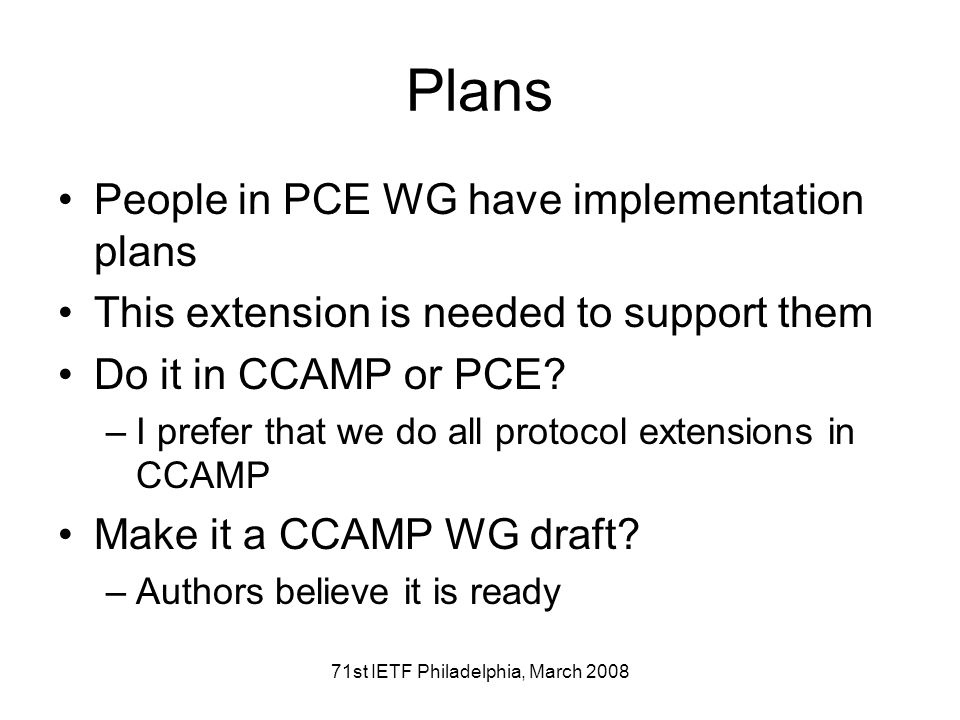 71st IETF Philadelphia, March 2008 Plans People in PCE WG have implementation plans This extension is needed to support them Do it in CCAMP or PCE.