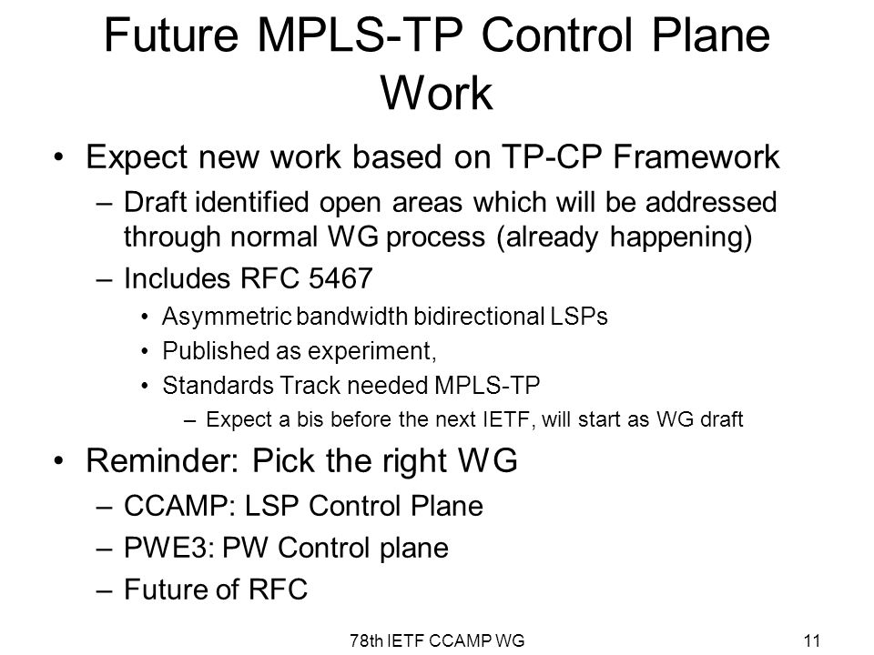 78th IETF CCAMP WG11 Future MPLS-TP Control Plane Work Expect new work based on TP-CP Framework –Draft identified open areas which will be addressed through normal WG process (already happening) –Includes RFC 5467 Asymmetric bandwidth bidirectional LSPs Published as experiment, Standards Track needed MPLS-TP –Expect a bis before the next IETF, will start as WG draft Reminder: Pick the right WG –CCAMP: LSP Control Plane –PWE3: PW Control plane –Future of RFC