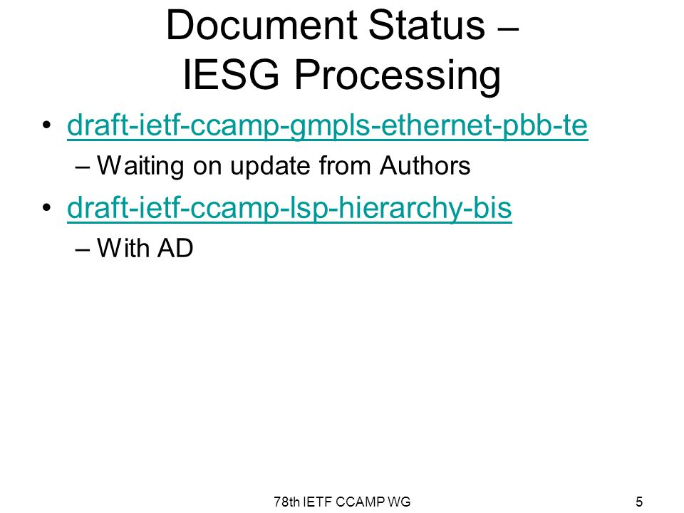 78th IETF CCAMP WG5 Document Status – IESG Processing draft-ietf-ccamp-gmpls-ethernet-pbb-te –Waiting on update from Authors draft-ietf-ccamp-lsp-hierarchy-bis –With AD