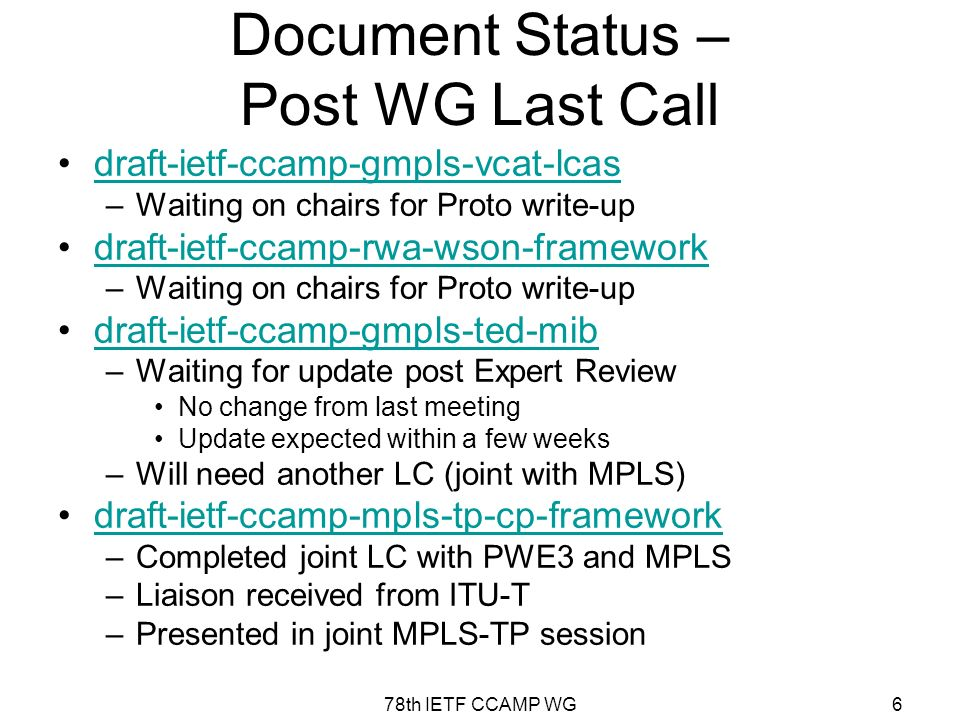 78th IETF CCAMP WG6 Document Status – Post WG Last Call draft-ietf-ccamp-gmpls-vcat-lcas –Waiting on chairs for Proto write-up draft-ietf-ccamp-rwa-wson-framework –Waiting on chairs for Proto write-up draft-ietf-ccamp-gmpls-ted-mib –Waiting for update post Expert Review No change from last meeting Update expected within a few weeks –Will need another LC (joint with MPLS) draft-ietf-ccamp-mpls-tp-cp-framework –Completed joint LC with PWE3 and MPLS –Liaison received from ITU-T –Presented in joint MPLS-TP session
