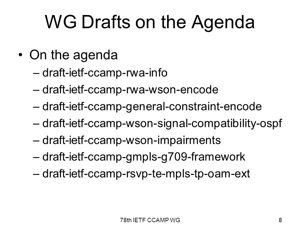 78th IETF CCAMP WG8 WG Drafts on the Agenda On the agenda –draft-ietf-ccamp-rwa-info –draft-ietf-ccamp-rwa-wson-encode –draft-ietf-ccamp-general-constraint-encode –draft-ietf-ccamp-wson-signal-compatibility-ospf –draft-ietf-ccamp-wson-impairments –draft-ietf-ccamp-gmpls-g709-framework –draft-ietf-ccamp-rsvp-te-mpls-tp-oam-ext