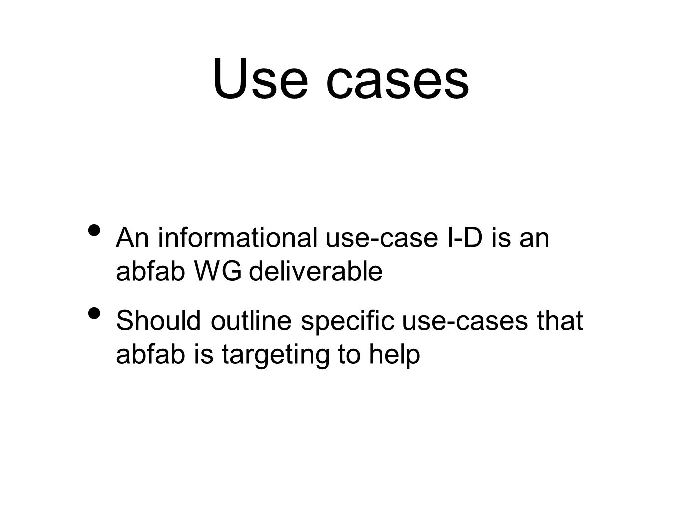 Use cases An informational use-case I-D is an abfab WG deliverable Should outline specific use-cases that abfab is targeting to help