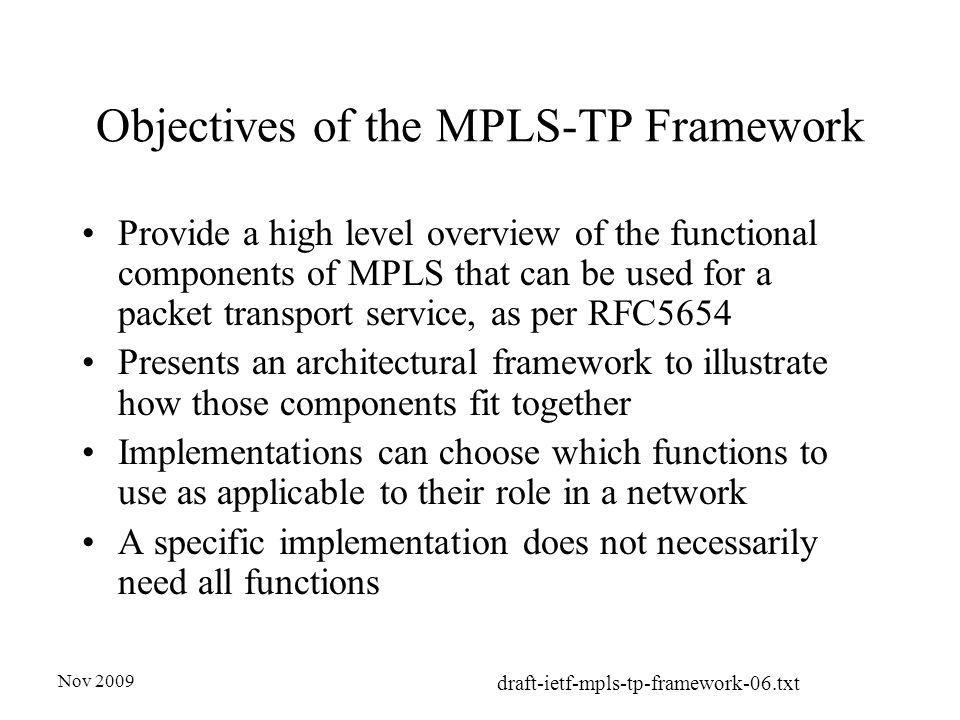 Nov 2009 draft-ietf-mpls-tp-framework-06.txt Objectives of the MPLS-TP Framework Provide a high level overview of the functional components of MPLS that can be used for a packet transport service, as per RFC5654 Presents an architectural framework to illustrate how those components fit together Implementations can choose which functions to use as applicable to their role in a network A specific implementation does not necessarily need all functions