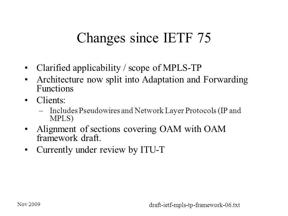 Nov 2009 draft-ietf-mpls-tp-framework-06.txt Changes since IETF 75 Clarified applicability / scope of MPLS-TP Architecture now split into Adaptation and Forwarding Functions Clients: –Includes Pseudowires and Network Layer Protocols (IP and MPLS) Alignment of sections covering OAM with OAM framework draft.