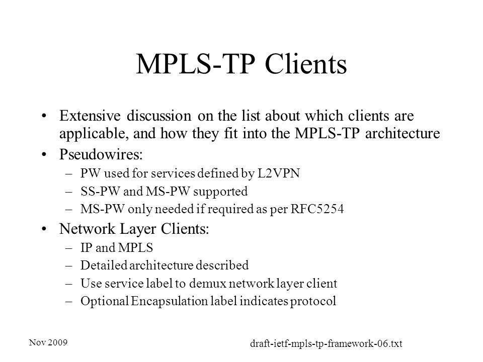 Nov 2009 draft-ietf-mpls-tp-framework-06.txt MPLS-TP Clients Extensive discussion on the list about which clients are applicable, and how they fit into the MPLS-TP architecture Pseudowires: –PW used for services defined by L2VPN –SS-PW and MS-PW supported –MS-PW only needed if required as per RFC5254 Network Layer Clients: –IP and MPLS –Detailed architecture described –Use service label to demux network layer client –Optional Encapsulation label indicates protocol