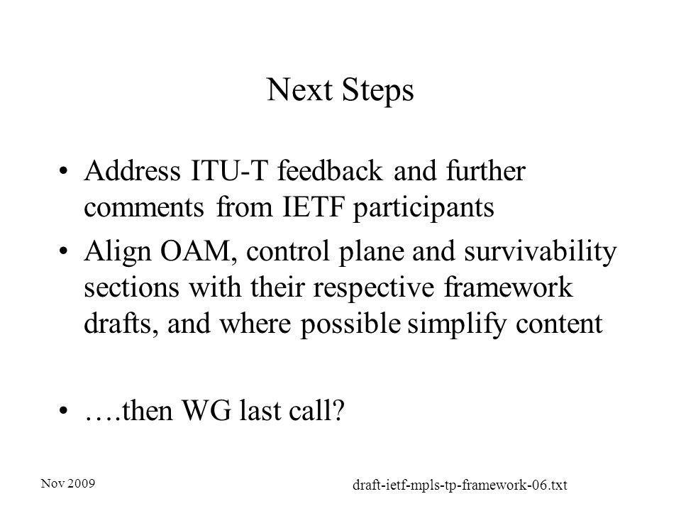 Nov 2009 draft-ietf-mpls-tp-framework-06.txt Next Steps Address ITU-T feedback and further comments from IETF participants Align OAM, control plane and survivability sections with their respective framework drafts, and where possible simplify content ….then WG last call