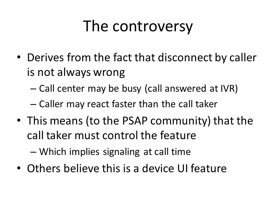 The controversy Derives from the fact that disconnect by caller is not always wrong – Call center may be busy (call answered at IVR) – Caller may react faster than the call taker This means (to the PSAP community) that the call taker must control the feature – Which implies signaling at call time Others believe this is a device UI feature