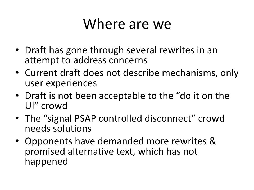 Where are we Draft has gone through several rewrites in an attempt to address concerns Current draft does not describe mechanisms, only user experiences Draft is not been acceptable to the do it on the UI crowd The signal PSAP controlled disconnect crowd needs solutions Opponents have demanded more rewrites & promised alternative text, which has not happened