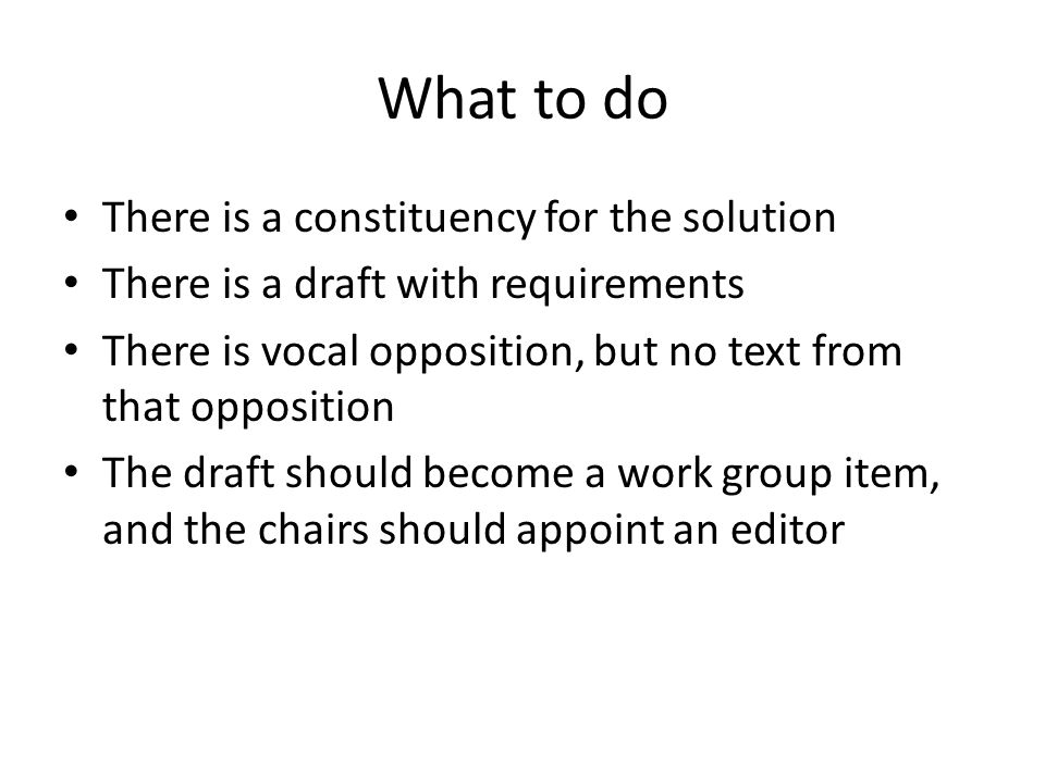 What to do There is a constituency for the solution There is a draft with requirements There is vocal opposition, but no text from that opposition The draft should become a work group item, and the chairs should appoint an editor