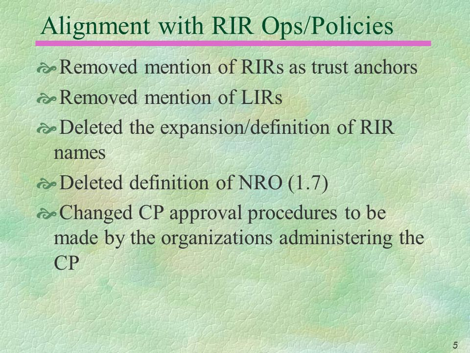 5 Alignment with RIR Ops/Policies Removed mention of RIRs as trust anchors Removed mention of LIRs Deleted the expansion/definition of RIR names Deleted definition of NRO (1.7) Changed CP approval procedures to be made by the organizations administering the CP