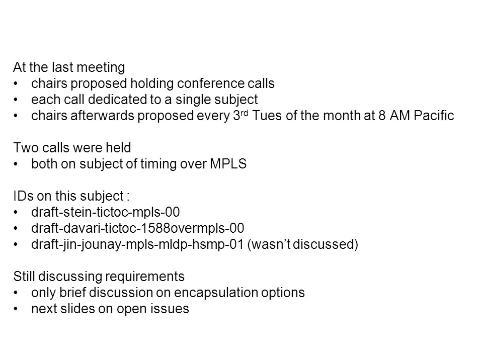 At the last meeting chairs proposed holding conference calls each call dedicated to a single subject chairs afterwards proposed every 3 rd Tues of the month at 8 AM Pacific Two calls were held both on subject of timing over MPLS IDs on this subject : draft-stein-tictoc-mpls-00 draft-davari-tictoc-1588overmpls-00 draft-jin-jounay-mpls-mldp-hsmp-01 (wasnt discussed) Still discussing requirements only brief discussion on encapsulation options next slides on open issues