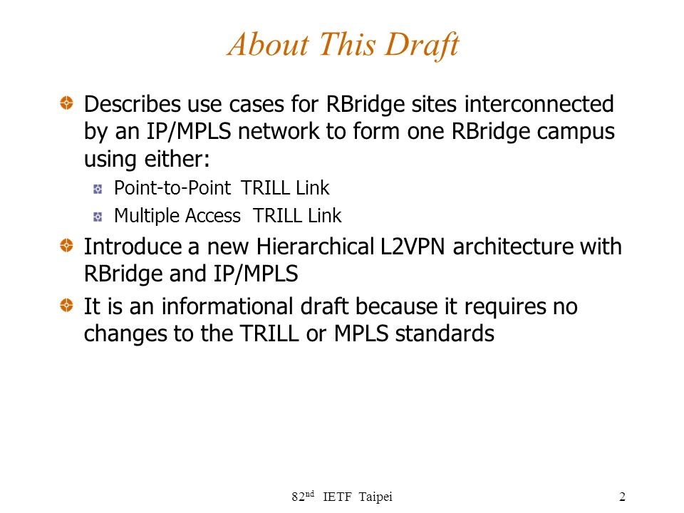 82 nd IETF Taipei2 About This Draft Describes use cases for RBridge sites interconnected by an IP/MPLS network to form one RBridge campus using either: Point-to-Point TRILL Link Multiple Access TRILL Link Introduce a new Hierarchical L2VPN architecture with RBridge and IP/MPLS It is an informational draft because it requires no changes to the TRILL or MPLS standards