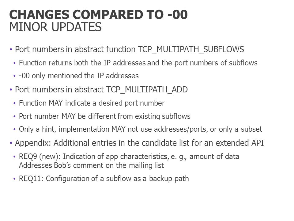 CHANGES COMPARED TO -00 MINOR UPDATES Port numbers in abstract function TCP_MULTIPATH_SUBFLOWS Function returns both the IP addresses and the port numbers of subflows -00 only mentioned the IP addresses Port numbers in abstract TCP_MULTIPATH_ADD Function MAY indicate a desired port number Port number MAY be different from existing subflows Only a hint, implementation MAY not use addresses/ports, or only a subset Appendix: Additional entries in the candidate list for an extended API REQ9 (new): Indication of app characteristics, e.