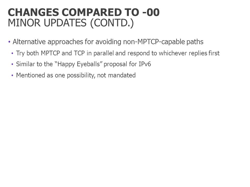 CHANGES COMPARED TO -00 MINOR UPDATES (CONTD.) Alternative approaches for avoiding non-MPTCP-capable paths Try both MPTCP and TCP in parallel and respond to whichever replies first Similar to the Happy Eyeballs proposal for IPv6 Mentioned as one possibility, not mandated