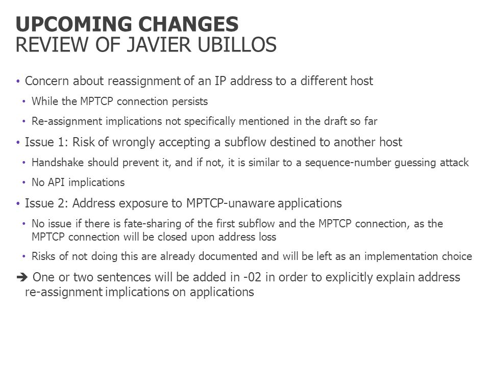 UPCOMING CHANGES REVIEW OF JAVIER UBILLOS Concern about reassignment of an IP address to a different host While the MPTCP connection persists Re-assignment implications not specifically mentioned in the draft so far Issue 1: Risk of wrongly accepting a subflow destined to another host Handshake should prevent it, and if not, it is similar to a sequence-number guessing attack No API implications Issue 2: Address exposure to MPTCP-unaware applications No issue if there is fate-sharing of the first subflow and the MPTCP connection, as the MPTCP connection will be closed upon address loss Risks of not doing this are already documented and will be left as an implementation choice One or two sentences will be added in -02 in order to explicitly explain address re-assignment implications on applications