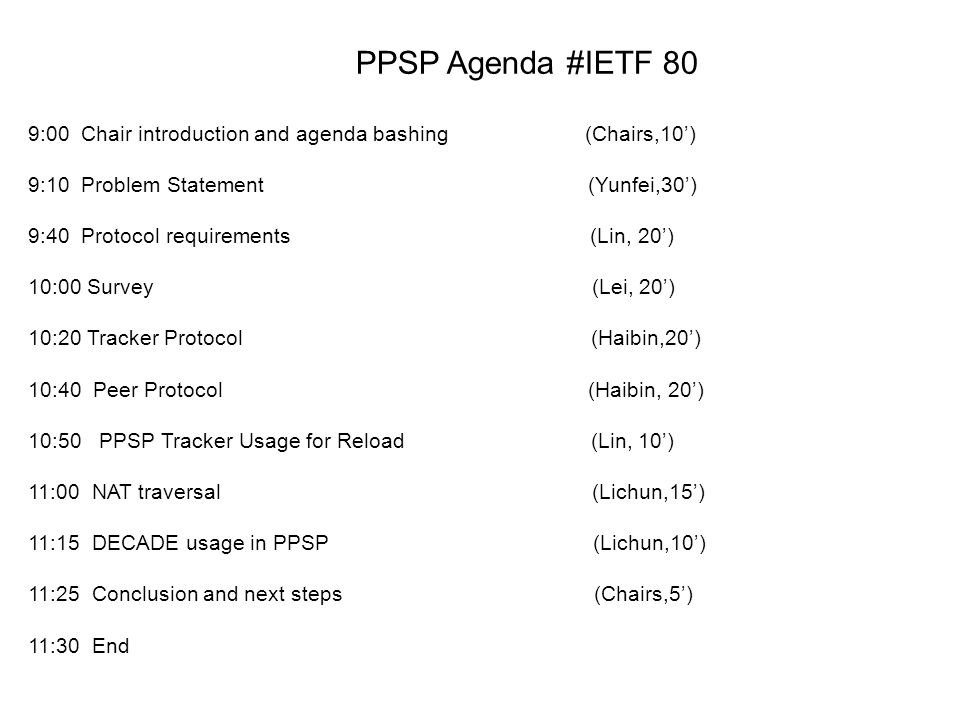PPSP Agenda #IETF 80 9:00 Chair introduction and agenda bashing (Chairs,10) 9:10 Problem Statement (Yunfei,30) 9:40 Protocol requirements (Lin, 20) 10:00 Survey (Lei, 20) 10:20 Tracker Protocol (Haibin,20) 10:40 Peer Protocol (Haibin, 20) 10:50 PPSP Tracker Usage for Reload (Lin, 10) 11:00 NAT traversal (Lichun,15) 11:15 DECADE usage in PPSP (Lichun,10) 11:25 Conclusion and next steps (Chairs,5) 11:30 End
