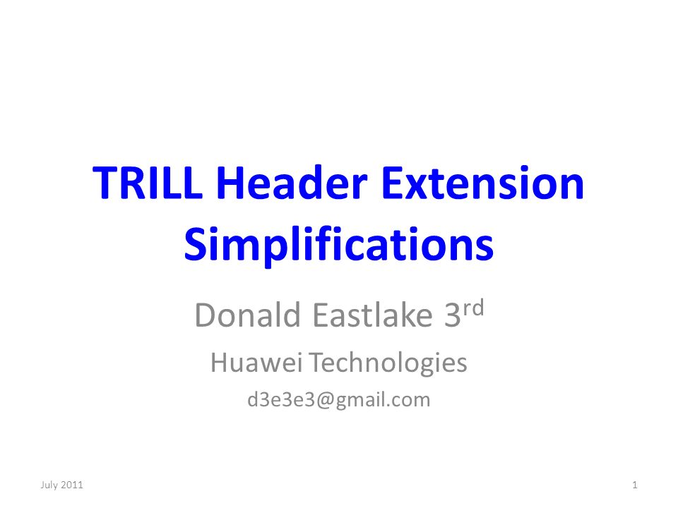TRILL Header Extension Simplifications Donald Eastlake 3 rd Huawei Technologies d3e3e3@gmail.com 1July 2011