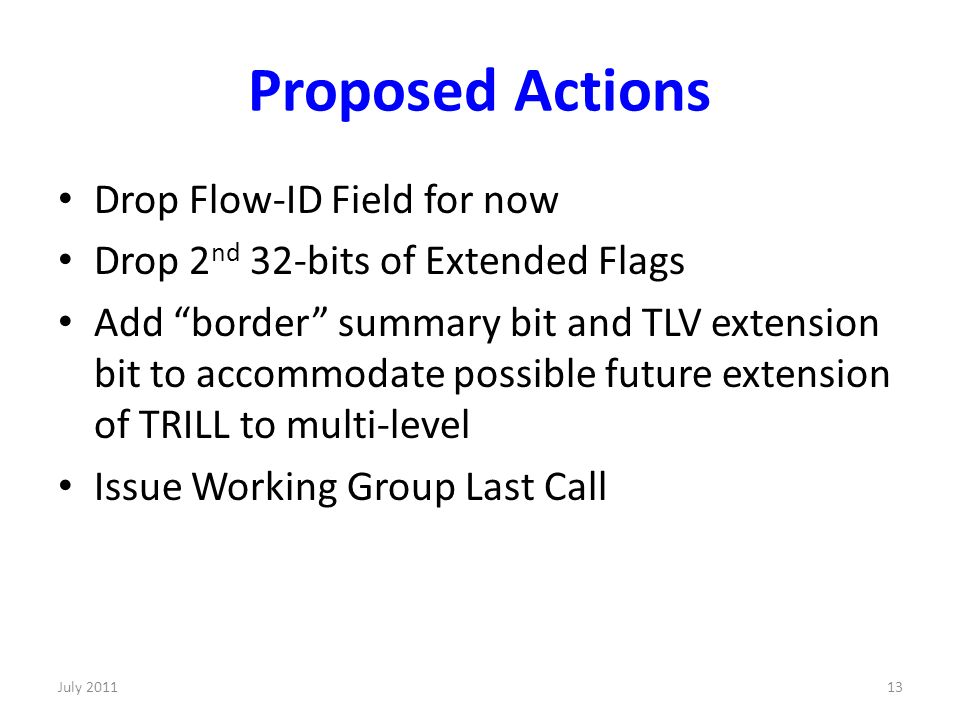 Proposed Actions Drop Flow-ID Field for now Drop 2 nd 32-bits of Extended Flags Add border summary bit and TLV extension bit to accommodate possible future extension of TRILL to multi-level Issue Working Group Last Call 13July 2011