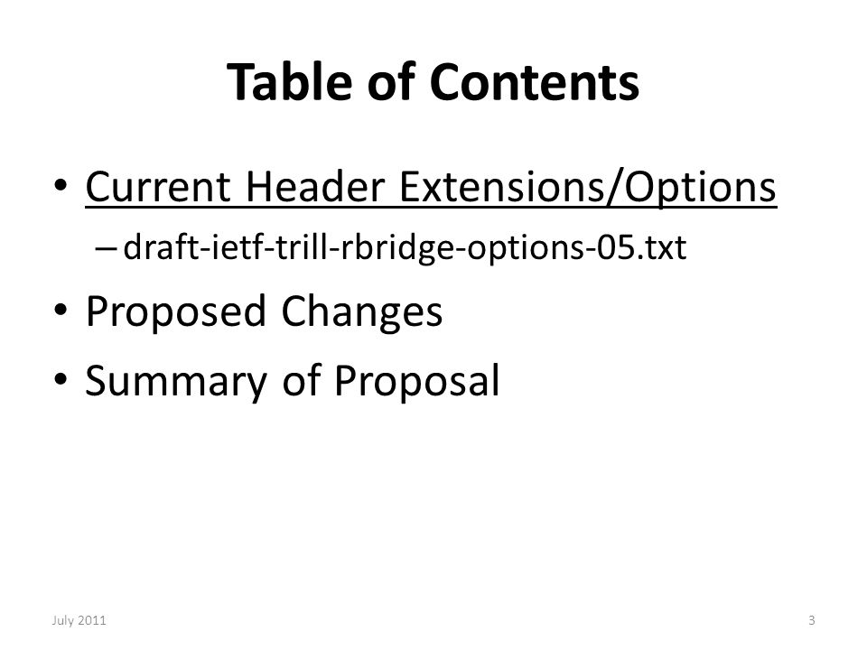 Table of Contents Current Header Extensions/Options – draft-ietf-trill-rbridge-options-05.txt Proposed Changes Summary of Proposal 3July 2011