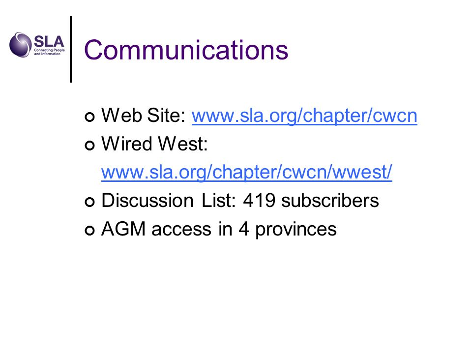 Communications Web Site: www.sla.org/chapter/cwcnwww.sla.org/chapter/cwcn Wired West: www.sla.org/chapter/cwcn/wwest/ www.sla.org/chapter/cwcn/wwest/ Discussion List: 419 subscribers AGM access in 4 provinces
