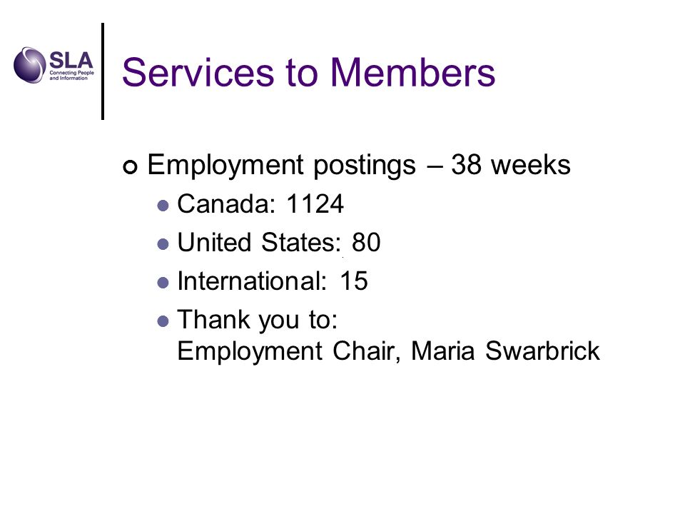Services to Members Employment postings – 38 weeks Canada: 1124 United States: 80 International: 15 Thank you to: Employment Chair, Maria Swarbrick