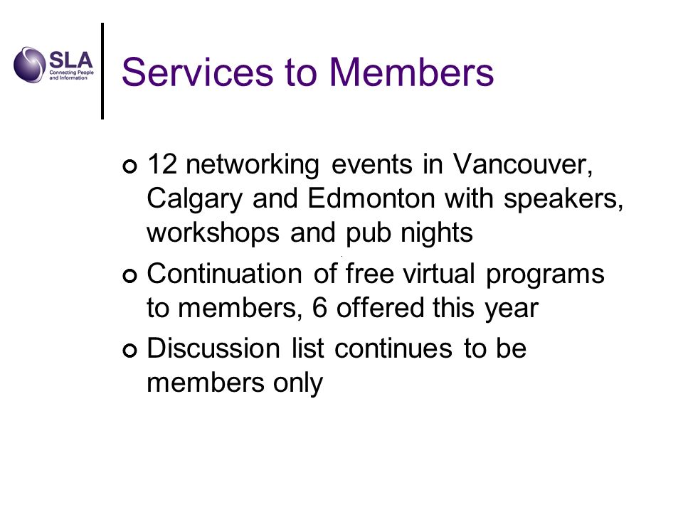 Services to Members 12 networking events in Vancouver, Calgary and Edmonton with speakers, workshops and pub nights Continuation of free virtual programs to members, 6 offered this year Discussion list continues to be members only