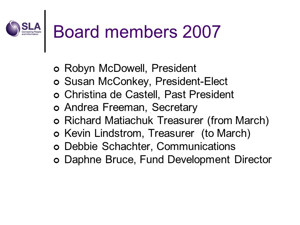 Board members 2007 Robyn McDowell, President Susan McConkey, President-Elect Christina de Castell, Past President Andrea Freeman, Secretary Richard Matiachuk Treasurer (from March) Kevin Lindstrom, Treasurer (to March) Debbie Schachter, Communications Daphne Bruce, Fund Development Director