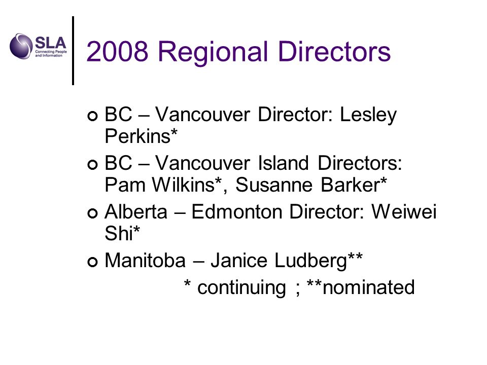 2008 Regional Directors BC – Vancouver Director: Lesley Perkins* BC – Vancouver Island Directors: Pam Wilkins*, Susanne Barker* Alberta – Edmonton Director: Weiwei Shi* Manitoba – Janice Ludberg** * continuing ; **nominated