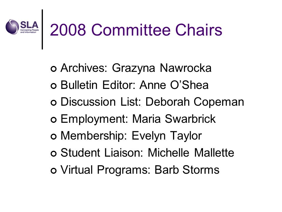 2008 Committee Chairs Archives: Grazyna Nawrocka Bulletin Editor: Anne OShea Discussion List: Deborah Copeman Employment: Maria Swarbrick Membership: Evelyn Taylor Student Liaison: Michelle Mallette Virtual Programs: Barb Storms