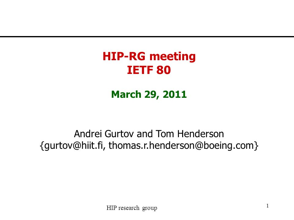 HIP research group 1 HIP-RG meeting IETF 80 March 29, 2011 Andrei Gurtov and Tom Henderson {gurtov@hiit.fi, thomas.r.henderson@boeing.com}