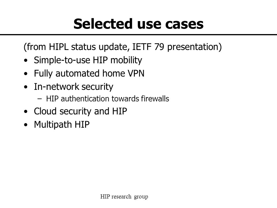 HIP research group Selected use cases (from HIPL status update, IETF 79 presentation) Simple-to-use HIP mobility Fully automated home VPN In-network security –HIP authentication towards firewalls Cloud security and HIP Multipath HIP
