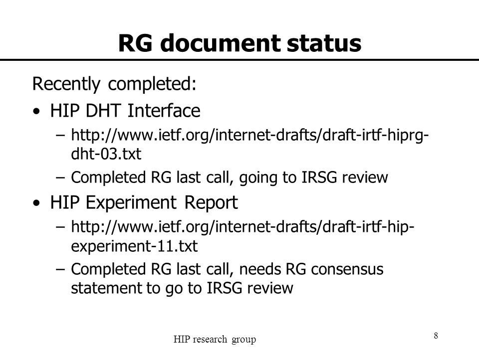HIP research group 8 RG document status Recently completed: HIP DHT Interface –http://www.ietf.org/internet-drafts/draft-irtf-hiprg- dht-03.txt –Completed RG last call, going to IRSG review HIP Experiment Report –http://www.ietf.org/internet-drafts/draft-irtf-hip- experiment-11.txt –Completed RG last call, needs RG consensus statement to go to IRSG review