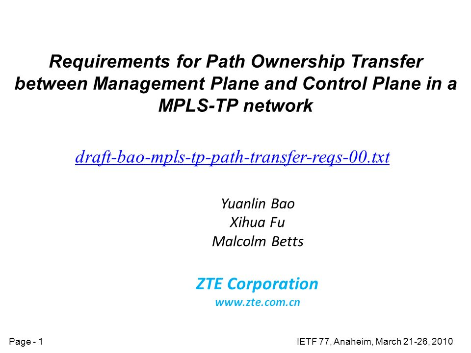 IETF 77, Anaheim, March 21-26, 2010Page - 1 Requirements for Path Ownership Transfer between Management Plane and Control Plane in a MPLS-TP network draft-bao-mpls-tp-path-transfer-reqs-00.txt Yuanlin Bao Xihua Fu Malcolm Betts ZTE Corporation www.zte.com.cn